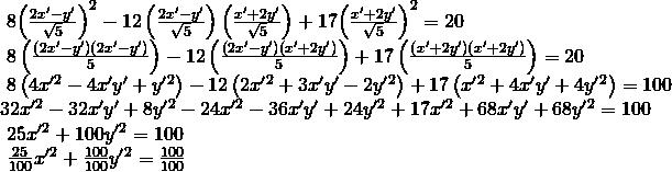 \begin{array}{l}\text{ }8{\left(\frac{2{x}^{\prime }-{y}^{\prime }}{\sqrt{5}}\right)}^{2}-12\left(\frac{2{x}^{\prime }-{y}^{\prime }}{\sqrt{5}}\right)\left(\frac{{x}^{\prime }+2{y}^{\prime }}{\sqrt{5}}\right)+17{\left(\frac{{x}^{\prime }+2{y}^{\prime }}{\sqrt{5}}\right)}^{2}=20\text{ }\hfill \\ \text{ }8\left(\frac{\left(2{x}^{\prime }-{y}^{\prime }\right)\left(2{x}^{\prime }-{y}^{\prime }\right)}{5}\right)-12\left(\frac{\left(2{x}^{\prime }-{y}^{\prime }\right)\left({x}^{\prime }+2{y}^{\prime }\right)}{5}\right)+17\left(\frac{\left({x}^{\prime }+2{y}^{\prime }\right)\left({x}^{\prime }+2{y}^{\prime }\right)}{5}\right)=20\text{ }\hfill \\ \text{ }8\left(4{x}^{\prime }{}^{2}-4{x}^{\prime }{y}^{\prime }+{y}^{\prime }{}^{2}\right)-12\left(2{x}^{\prime }{}^{2}+3{x}^{\prime }{y}^{\prime }-2{y}^{\prime }{}^{2}\right)+17\left({x}^{\prime }{}^{2}+4{x}^{\prime }{y}^{\prime }+4{y}^{\prime }{}^{2}\right)=100\hfill \\ 32{x}^{\prime }{}^{2}-32{x}^{\prime }{y}^{\prime }+8{y}^{\prime }{}^{2}-24{x}^{\prime }{}^{2}-36{x}^{\prime }{y}^{\prime }+24{y}^{\prime }{}^{2}+17{x}^{\prime }{}^{2}+68{x}^{\prime }{y}^{\prime }+68{y}^{\prime }{}^{2}=100\hfill \\ \text{ }25{x}^{\prime }{}^{2}+100{y}^{\prime }{}^{2}=100\text{ }\hfill \\ \text{ }\frac{25}{100}{x}^{\prime }{}^{2}+\frac{100}{100}{y}^{\prime }{}^{2}=\frac{100}{100} \hfill \end{array}