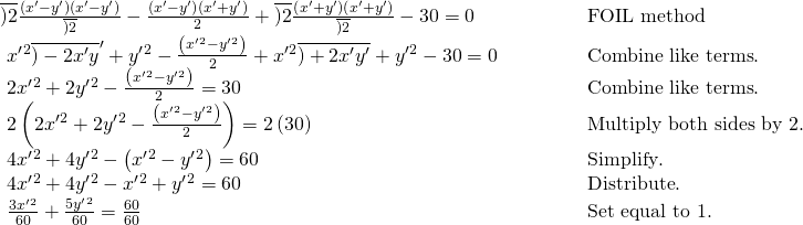 \begin{array}{ll}\overline{)2}\frac{\left({x}^{\prime }-{y}^{\prime }\right)\left({x}^{\prime }-{y}^{\prime }\right)}{\overline{)2}}-\frac{\left({x}^{\prime }-{y}^{\prime }\right)\left({x}^{\prime }+{y}^{\prime }\right)}{2}+\overline{)2}\frac{\left({x}^{\prime }+{y}^{\prime }\right)\left({x}^{\prime }+{y}^{\prime }\right)}{\overline{)2}}-30=0\hfill & \begin{array}{cccc}& & & \end{array}\text{FOIL method}\hfill \\ \text{ }{x}^{\prime }{}^{2}{\overline{)-2{x}^{\prime }y}}^{\prime }+{y}^{\prime }{}^{2}-\frac{\left({x}^{\prime }{}^{2}-{y}^{\prime }{}^{2}\right)}{2}+{x}^{\prime }{}^{2}\overline{)+2{x}^{\prime }{y}^{\prime }}+{y}^{\prime }{}^{2}-30=0\hfill & \begin{array}{cccc}& & & \end{array}\text{Combine like terms}.\hfill \\ \text{ }2{x}^{\prime }{}^{2}+2{y}^{\prime }{}^{2}-\frac{\left({x}^{\prime }{}^{2}-{y}^{\prime }{}^{2}\right)}{2}=30\hfill & \begin{array}{cccc}& & & \end{array}\text{Combine like terms}.\hfill \\ \text{ }2\left(2{x}^{\prime }{}^{2}+2{y}^{\prime }{}^{2}-\frac{\left({x}^{\prime }{}^{2}-{y}^{\prime }{}^{2}\right)}{2}\right)=2\left(30\right)\hfill & \begin{array}{cccc}& & & \end{array}\text{Multiply both sides by 2}.\hfill \\ \text{ }4{x}^{\prime }{}^{2}+4{y}^{\prime }{}^{2}-\left({x}^{\prime }{}^{2}-{y}^{\prime }{}^{2}\right)=60\hfill & \begin{array}{cccc}& & & \end{array}\text{Simplify}.\hfill \\ \text{ }4{x}^{\prime }{}^{2}+4{y}^{\prime }{}^{2}-{x}^{\prime }{}^{2}+{y}^{\prime }{}^{2}=60\hfill & \begin{array}{cccc}& & & \end{array}\text{Distribute}.\hfill \\ \text{ }\frac{3{x}^{\prime }{}^{2}}{60}+\frac{5{y}^{\prime }{}^{2}}{60}=\frac{60}{60}\hfill & \begin{array}{cccc}& & & \end{array}\text{Set equal to 1}.\hfill \end{array}