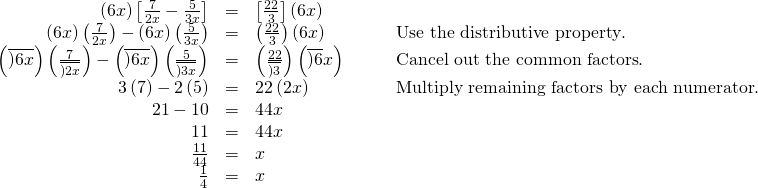 \begin{array}{cccc}\hfill \left(6x\right)\left[\frac{7}{2x}-\frac{5}{3x}\right]& =& \left[\frac{22}{3}\right]\left(6x\right)\hfill & \\ \hfill \left(6x\right)\left(\frac{7}{2x}\right)-\left(6x\right)\left(\frac{5}{3x}\right)& =& \left(\frac{22}{3}\right)\left(6x\right)\hfill & \phantom{\rule{2em}{0ex}}\text{Use the distributive property}.\hfill \\ \hfill \left(\overline{)6x}\right)\left(\frac{7}{\overline{)2x}}\right)-\left(\overline{)6x}\right)\left(\frac{5}{\overline{)3x}}\right)& =& \left(\frac{22}{\overline{)3}}\right)\left(\overline{)6}x\right)\hfill & \phantom{\rule{2em}{0ex}}\text{Cancel out the common factors}.\hfill \\ \hfill 3\left(7\right)-2\left(5\right)& =& 22\left(2x\right)\hfill & \phantom{\rule{2em}{0ex}}\text{Multiply remaining factors by each numerator}.\hfill \\ \hfill 21-10& =& 44x\hfill & \\ \hfill 11& =& 44x\hfill & \\ \hfill \frac{11}{44}& =& x\hfill & \\ \hfill \frac{1}{4}& =& x\hfill & \end{array}