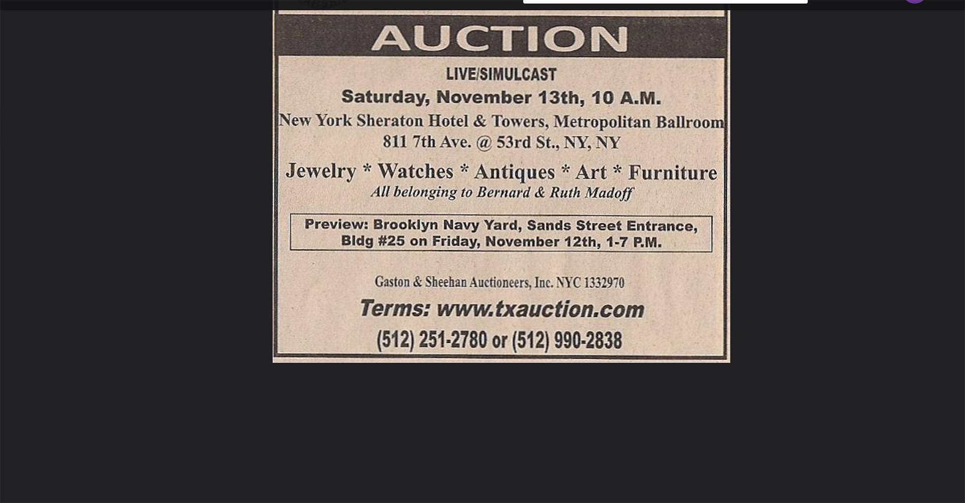 The posting reads as follows. Auction. Live, simulcast. Saturday, November 13th 10 a m. New York Sheraton hotel and towers, metropolitan ballroom. Jewelry, watches, antiques, art, furniture, all belonging to Bernard and Ruth Madoff. Terms, wwwdottxauctiondotcom.