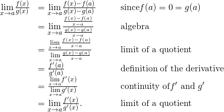 \begin{array}{ccccc}\hfill \underset{x\to a}{\text{lim}}\frac{f(x)}{g(x)}& =\underset{x\to a}{\text{lim}}\frac{f(x)-f(a)}{g(x)-g(a)}\hfill & & & \text{since}f(a)=0=g(a)\hfill \\ & =\underset{x\to a}{\text{lim}}\frac{\frac{f(x)-f(a)}{x-a}}{\frac{g(x)-g(a)}{x-a}}\hfill & & & \text{algebra}\hfill \\ & =\frac{\underset{x\to a}{\text{lim}}\frac{f(x)-f(a)}{x-a}}{\underset{x\to a}{\text{lim}}\frac{g(x)-g(a)}{x-a}}\hfill & & & \text{limit of a quotient}\hfill \\ & =\frac{{f}^{\prime }(a)}{{g}^{\prime }(a)}\hfill & & & \text{definition of the derivative}\hfill \\ & =\frac{\underset{x\to a}{\text{lim}}{f}^{\prime }(x)}{\underset{x\to a}{\text{lim}}{g}^{\prime }(x)}\hfill & & & \text{continuity of}{f}^{\prime }\text{ and }{g}^{\prime }\hfill \\ & =\underset{x\to a}{\text{lim}}\frac{{f}^{\prime }(x)}{{g}^{\prime }(x)}.\hfill & & & \text{limit of a quotient}\hfill \end{array}