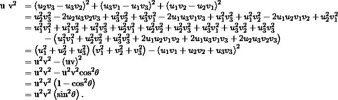 \begin{array}{cc}\hfill {‖\text{u}\phantom{\rule{0.2em}{0ex}}×\phantom{\rule{0.2em}{0ex}}\text{v}‖}^{2}& ={\left({u}_{2}{v}_{3}-{u}_{3}{v}_{2}\right)}^{2}+{\left({u}_{3}{v}_{1}-{u}_{1}{v}_{3}\right)}^{2}+{\left({u}_{1}{v}_{2}-{u}_{2}{v}_{1}\right)}^{2}\hfill \\ & ={u}_{2}^{2}{v}_{3}^{2}-2{u}_{2}{u}_{3}{v}_{2}{v}_{3}+{u}_{3}^{2}{v}_{2}^{2}+{u}_{3}^{2}{v}_{1}^{2}-2{u}_{1}{u}_{3}{v}_{1}{v}_{3}+{u}_{1}^{2}{v}_{3}^{2}+{u}_{1}^{2}{v}_{2}^{2}-2{u}_{1}{u}_{2}{v}_{1}{v}_{2}+{u}_{2}^{2}{v}_{1}^{2}\hfill \\ & ={u}_{1}^{2}{v}_{1}^{2}+{u}_{1}^{2}{v}_{2}^{2}+{u}_{1}^{2}{v}_{3}^{2}+{u}_{2}^{2}{v}_{1}^{2}+{u}_{2}^{2}{v}_{2}^{2}+{u}_{2}^{2}{v}_{3}^{2}+{u}_{3}^{2}{v}_{1}^{2}+{u}_{3}^{2}{v}_{2}^{2}+{u}_{3}^{2}{v}_{3}^{2}\hfill \\ & \phantom{\rule{2em}{0ex}}-\left({u}_{1}^{2}{v}_{1}^{2}+{u}_{2}^{2}{v}_{2}^{2}+{u}_{3}^{2}{v}_{3}^{2}+2{u}_{1}{u}_{2}{v}_{1}{v}_{2}+2{u}_{1}{u}_{3}{v}_{1}{v}_{3}+2{u}_{2}{u}_{3}{v}_{2}{v}_{3}\right)\hfill \\ & =\left({u}_{1}^{2}+{u}_{2}^{2}+{u}_{3}^{2}\right)\left({v}_{1}^{2}+{v}_{2}^{2}+{v}_{3}^{2}\right)-{\left({u}_{1}{v}_{1}+{u}_{2}{v}_{2}+{u}_{3}{v}_{3}\right)}^{2}\hfill \\ & ={‖\text{u}‖}^{2}{‖\text{v}‖}^{2}-{\left(\text{u}·\text{v}\right)}^{2}\hfill \\ & ={‖\text{u}‖}^{2}{‖\text{v}‖}^{2}-{‖\text{u}‖}^{2}{‖\text{v}‖}^{2}{\text{cos}}^{2}\theta \hfill \\ & ={‖\text{u}‖}^{2}{‖\text{v}‖}^{2}\left(1-{\text{cos}}^{2}\theta \right)\hfill \\ & ={‖\text{u}‖}^{2}{‖\text{v}‖}^{2}\left({\text{sin}}^{2}\theta \right).\hfill \end{array}