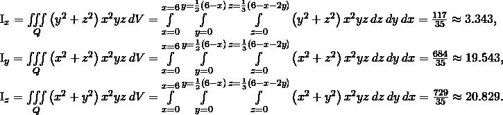 \begin{array}{}\\ \\ \\ \\ \\ \\ {I}_{x}=\underset{Q}{\iiint }\left({y}^{2}+{z}^{2}\right){x}^{2}yz\phantom{\rule{0.2em}{0ex}}dV=\underset{x=0}{\overset{x=6}{\int }}\phantom{\rule{0.2em}{0ex}}\underset{y=0}{\overset{y=\frac{1}{2}\left(6-x\right)}{\int }}\phantom{\rule{0.2em}{0ex}}\underset{z=0}{\overset{z=\frac{1}{3}\left(6-x-2y\right)}{\int }}\left({y}^{2}+{z}^{2}\right){x}^{2}yz\phantom{\rule{0.2em}{0ex}}dz\phantom{\rule{0.2em}{0ex}}dy\phantom{\rule{0.2em}{0ex}}dx=\frac{117}{35}\approx 3.343,\hfill \\ {I}_{y}=\underset{Q}{\iiint }\left({x}^{2}+{z}^{2}\right){x}^{2}yz\phantom{\rule{0.2em}{0ex}}dV=\underset{x=0}{\overset{x=6}{\int }}\phantom{\rule{0.2em}{0ex}}\underset{y=0}{\overset{y=\frac{1}{2}\left(6-x\right)}{\int }}\phantom{\rule{0.2em}{0ex}}\underset{z=0}{\overset{z=\frac{1}{3}\left(6-x-2y\right)}{\int }}\left({x}^{2}+{z}^{2}\right){x}^{2}yz\phantom{\rule{0.2em}{0ex}}dz\phantom{\rule{0.2em}{0ex}}dy\phantom{\rule{0.2em}{0ex}}dx=\frac{684}{35}\approx 19.543,\hfill \\ {I}_{z}=\underset{Q}{\iiint }\left({x}^{2}+{y}^{2}\right){x}^{2}yz\phantom{\rule{0.2em}{0ex}}dV=\underset{x=0}{\overset{x=6}{\int }}\phantom{\rule{0.2em}{0ex}}\underset{y=0}{\overset{y=\frac{1}{2}\left(6-x\right)}{\int }}\phantom{\rule{0.2em}{0ex}}\underset{z=0}{\overset{z=\frac{1}{3}\left(6-x-2y\right)}{\int }}\left({x}^{2}+{y}^{2}\right){x}^{2}yz\phantom{\rule{0.2em}{0ex}}dz\phantom{\rule{0.2em}{0ex}}dy\phantom{\rule{0.2em}{0ex}}dx=\frac{729}{35}\approx 20.829.\hfill \end{array}
