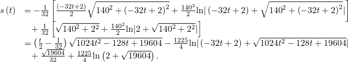 \begin{array}{cc}\hfill s\left(t\right)& =-\frac{1}{32}\left[\frac{\left(-32t+2\right)}{2}\sqrt{{140}^{2}+{\left(-32t+2\right)}^{2}}+\frac{{140}^{2}}{2}\text{ln}|\left(-32t+2\right)+\sqrt{{140}^{2}+{\left(-32t+2\right)}^{2}}|\right]\hfill \\ & \phantom{\rule{0.6em}{0ex}}+\frac{1}{32}\left[\sqrt{{140}^{2}+{2}^{2}}+\frac{{140}^{2}}{2}\text{ln}|2+\sqrt{{140}^{2}+{2}^{2}}|\right]\hfill \\ & =\left(\frac{t}{2}-\frac{1}{32}\right)\sqrt{1024{t}^{2}-128t+19604}-\frac{1225}{4}\text{ln}|\left(-32t+2\right)+\sqrt{1024{t}^{2}-128t+19604}|\hfill \\ & \phantom{\rule{0.6em}{0ex}}+\frac{\sqrt{19604}}{32}+\frac{1225}{4}\text{ln}\left(2+\sqrt{19604}\right).\hfill \end{array}