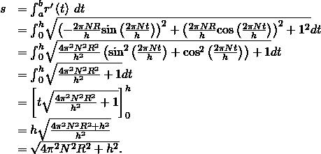 \begin{array}{cc}\hfill s& ={\int }_{a}^{b}‖{r}^{\prime }\left(t\right)‖\phantom{\rule{0.2em}{0ex}}dt\hfill \\ & ={\int }_{0}^{h}\sqrt{{\left(-\frac{2\pi NR}{h}\text{sin}\left(\frac{2\pi Nt}{h}\right)\right)}^{2}+{\left(\frac{2\pi NR}{h}\text{cos}\left(\frac{2\pi Nt}{h}\right)\right)}^{2}+{1}^{2}}dt\hfill \\ & ={\int }_{0}^{h}\sqrt{\frac{4{\pi }^{2}{N}^{2}{R}^{2}}{{h}^{2}}\left({\text{sin}}^{2}\left(\frac{2\pi Nt}{h}\right)+{\text{cos}}^{2}\left(\frac{2\pi Nt}{h}\right)\right)+1}dt\hfill \\ & ={\int }_{0}^{h}\sqrt{\frac{4{\pi }^{2}{N}^{2}{R}^{2}}{{h}^{2}}+1}dt\hfill \\ & ={\left[t\sqrt{\frac{4{\pi }^{2}{N}^{2}{R}^{2}}{{h}^{2}}+1}\right]}_{0}^{h}\hfill \\ & =h\sqrt{\frac{4{\pi }^{2}{N}^{2}{R}^{2}+{h}^{2}}{{h}^{2}}}\hfill \\ & =\sqrt{4{\pi }^{2}{N}^{2}{R}^{2}+{h}^{2}}.\hfill \end{array}