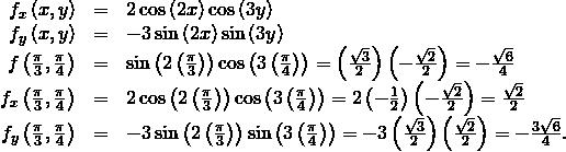 \begin{array}{ccc}\hfill {f}_{x}\left(x,y\right)& =\hfill & 2\phantom{\rule{0.2em}{0ex}}\text{cos}\left(2x\right)\text{cos}\left(3y\right)\hfill \\ \hfill {f}_{y}\left(x,y\right)& =\hfill & -3\phantom{\rule{0.2em}{0ex}}\text{sin}\left(2x\right)\text{sin}\left(3y\right)\hfill \\ \hfill f\left(\frac{\pi }{3},\frac{\pi }{4}\right)& =\hfill & \text{sin}\left(2\left(\frac{\pi }{3}\right)\right)\text{cos}\left(3\left(\frac{\pi }{4}\right)\right)=\left(\frac{\sqrt{3}}{2}\right)\left(-\frac{\sqrt{2}}{2}\right)=-\frac{\sqrt{6}}{4}\hfill \\ \hfill {f}_{x}\left(\frac{\pi }{3},\frac{\pi }{4}\right)& =\hfill & 2\phantom{\rule{0.2em}{0ex}}\text{cos}\left(2\left(\frac{\pi }{3}\right)\right)\text{cos}\left(3\left(\frac{\pi }{4}\right)\right)=2\left(-\frac{1}{2}\right)\left(-\frac{\sqrt{2}}{2}\right)=\frac{\sqrt{2}}{2}\hfill \\ \hfill {f}_{y}\left(\frac{\pi }{3},\frac{\pi }{4}\right)& =\hfill & -3\phantom{\rule{0.2em}{0ex}}\text{sin}\left(2\left(\frac{\pi }{3}\right)\right)\text{sin}\left(3\left(\frac{\pi }{4}\right)\right)=-3\left(\frac{\sqrt{3}}{2}\right)\left(\frac{\sqrt{2}}{2}\right)=-\frac{3\sqrt{6}}{4}.\hfill \end{array}