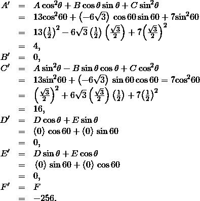 \begin{array}{ccc}\hfill {A}^{\prime }& =\hfill & A\phantom{\rule{0.2em}{0ex}}{\text{cos}}^{2}\theta +B\phantom{\rule{0.2em}{0ex}}\text{cos}\phantom{\rule{0.2em}{0ex}}\theta \phantom{\rule{0.2em}{0ex}}\text{sin}\phantom{\rule{0.2em}{0ex}}\theta +C\phantom{\rule{0.2em}{0ex}}{\text{sin}}^{2}\theta \hfill \\ & =\hfill & 13{\text{cos}}^{2}60+\left(-6\sqrt{3}\right)\phantom{\rule{0.2em}{0ex}}\text{cos}\phantom{\rule{0.2em}{0ex}}60\phantom{\rule{0.2em}{0ex}}\text{sin}\phantom{\rule{0.2em}{0ex}}60+7{\text{sin}}^{2}60\hfill \\ & =\hfill & 13{\left(\frac{1}{2}\right)}^{2}-6\sqrt{3}\left(\frac{1}{2}\right)\left(\frac{\sqrt{3}}{2}\right)+7{\left(\frac{\sqrt{3}}{2}\right)}^{2}\hfill \\ & =\hfill & 4,\hfill \\ \hfill {B}^{\prime }& =\hfill & 0,\hfill \\ \hfill {C}^{\prime }& =\hfill & A\phantom{\rule{0.2em}{0ex}}{\text{sin}}^{2}\theta -B\phantom{\rule{0.2em}{0ex}}\text{sin}\phantom{\rule{0.2em}{0ex}}\theta \phantom{\rule{0.2em}{0ex}}\text{cos}\phantom{\rule{0.2em}{0ex}}\theta +C\phantom{\rule{0.2em}{0ex}}{\text{cos}}^{2}\theta \hfill \\ & =\hfill & 13{\text{sin}}^{2}60+\left(-6\sqrt{3}\right)\phantom{\rule{0.2em}{0ex}}\text{sin}\phantom{\rule{0.2em}{0ex}}60\phantom{\rule{0.2em}{0ex}}\text{cos}\phantom{\rule{0.2em}{0ex}}60=7{\text{cos}}^{2}60\hfill \\ \hfill & =\hfill & {\left(\frac{\sqrt{3}}{2}\right)}^{2}+6\sqrt{3}\left(\frac{\sqrt{3}}{2}\right)\left(\frac{1}{2}\right)+7{\left(\frac{1}{2}\right)}^{2}\hfill \\ & =\hfill & 16,\hfill \\ \hfill {D}^{\prime }& =\hfill & D\phantom{\rule{0.2em}{0ex}}\text{cos}\phantom{\rule{0.2em}{0ex}}\theta +E\phantom{\rule{0.2em}{0ex}}\text{sin}\phantom{\rule{0.2em}{0ex}}\theta \hfill \\ & =\hfill & \left(0\right)\phantom{\rule{0.2em}{0ex}}\text{cos}\phantom{\rule{0.2em}{0ex}}60+\left(0\right)\phantom{\rule{0.2em}{0ex}}\text{sin}\phantom{\rule{0.2em}{0ex}}60\hfill \\ & =\hfill & 0,\hfill \\ \hfill {E}^{\prime }& =\hfill & \text{−}D\phantom{\rule{0.2em}{0ex}}\text{sin}\phantom{\rule{0.2em}{0ex}}\theta +E\phantom{\rule{0.2em}{0ex}}\text{cos}\phantom{
