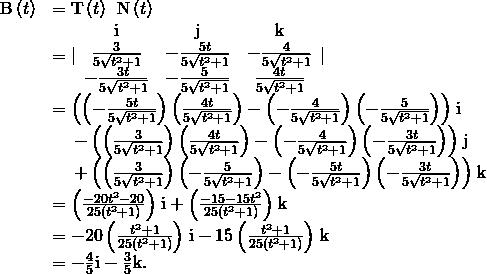 \begin{array}{cc}\hfill \text{B}\left(t\right)& =\text{T}\left(t\right)\phantom{\rule{0.2em}{0ex}}×\phantom{\rule{0.2em}{0ex}}\text{N}\left(t\right)\hfill \\ & =|\begin{array}{ccc}\text{i}& \text{j}& \text{k}\\ \frac{3}{5\sqrt{{t}^{2}+1}}& -\frac{5t}{5\sqrt{{t}^{2}+1}}& -\frac{4}{5\sqrt{{t}^{2}+1}}\\ -\frac{3t}{5\sqrt{{t}^{2}+1}}& -\frac{5}{5\sqrt{{t}^{2}+1}}& \frac{4t}{5\sqrt{{t}^{2}+1}}\end{array}|\hfill \\ & =\left(\left(-\frac{5t}{5\sqrt{{t}^{2}+1}}\right)\left(\frac{4t}{5\sqrt{{t}^{2}+1}}\right)-\left(-\frac{4}{5\sqrt{{t}^{2}+1}}\right)\left(-\frac{5}{5\sqrt{{t}^{2}+1}}\right)\right)\phantom{\rule{0.1em}{0ex}}\text{i}\hfill \\ & \phantom{\rule{1em}{0ex}}-\left(\left(\frac{3}{5\sqrt{{t}^{2}+1}}\right)\left(\frac{4t}{5\sqrt{{t}^{2}+1}}\right)-\left(-\frac{4}{5\sqrt{{t}^{2}+1}}\right)\left(-\frac{3t}{5\sqrt{{t}^{2}+1}}\right)\right)\phantom{\rule{0.1em}{0ex}}\text{j}\hfill \\ & \phantom{\rule{1em}{0ex}}+\left(\left(\frac{3}{5\sqrt{{t}^{2}+1}}\right)\left(-\frac{5}{5\sqrt{{t}^{2}+1}}\right)-\left(-\frac{5t}{5\sqrt{{t}^{2}+1}}\right)\left(-\frac{3t}{5\sqrt{{t}^{2}+1}}\right)\right)\phantom{\rule{0.1em}{0ex}}\text{k}\hfill \\ & =\left(\frac{-20{t}^{2}-20}{25\left({t}^{2}+1\right)}\right)\phantom{\rule{0.1em}{0ex}}\text{i}+\left(\frac{-15-15{t}^{2}}{25\left({t}^{2}+1\right)}\right)\phantom{\rule{0.1em}{0ex}}\text{k}\hfill \\ & =-20\left(\frac{{t}^{2}+1}{25\left({t}^{2}+1\right)}\right)\phantom{\rule{0.1em}{0ex}}\text{i}-15\left(\frac{{t}^{2}+1}{25\left({t}^{2}+1\right)}\right)\phantom{\rule{0.1em}{0ex}}\text{k}\hfill \\ & =-\frac{4}{5}\text{i}-\frac{3}{5}\text{k}.\hfill \end{array}