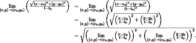 \begin{array}{cc}\hfill \underset{\left(x,y\right)\to \left({x}_{0},{y}_{0}\right)}{\text{lim}}\left(\frac{\sqrt{{\left(x-{x}_{0}\right)}^{2}+{\left(y-{y}_{0}\right)}^{2}}}{t-{t}_{0}}\right)& =\underset{\left(x,y\right)\to \left({x}_{0},{y}_{0}\right)}{\text{lim}}\left(\sqrt{\frac{{\left(x-{x}_{0}\right)}^{2}+{\left(y-{y}_{0}\right)}^{2}}{{\left(t-{t}_{0}\right)}^{2}}}\right)\hfill \\ & =\underset{\left(x,y\right)\to \left({x}_{0},{y}_{0}\right)}{\text{lim}}\left(\sqrt{{\left(\frac{x-{x}_{0}}{t-{t}_{0}}\right)}^{2}+{\left(\frac{y-{y}_{0}}{t-{t}_{0}}\right)}^{2}}\right)\hfill \\ & =\sqrt{{\left(\underset{\left(x,y\right)\to \left({x}_{0},{y}_{0}\right)}{\text{lim}}\left(\frac{x-{x}_{0}}{t-{t}_{0}}\right)\right)}^{2}+{\left(\underset{\left(x,y\right)\to \left({x}_{0},{y}_{0}\right)}{\text{lim}}\left(\frac{y-{y}_{0}}{t-{t}_{0}}\right)\right)}^{2}}.\hfill \end{array}