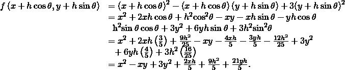 \begin{array}{cc}\hfill f\left(x+h\phantom{\rule{0.2em}{0ex}}\text{cos}\phantom{\rule{0.2em}{0ex}}\theta ,y+h\phantom{\rule{0.2em}{0ex}}\text{sin}\phantom{\rule{0.2em}{0ex}}\theta \right)& ={\left(x+h\phantom{\rule{0.2em}{0ex}}\text{cos}\phantom{\rule{0.2em}{0ex}}\theta \right)}^{2}-\left(x+h\phantom{\rule{0.2em}{0ex}}\text{cos}\phantom{\rule{0.2em}{0ex}}\theta \right)\left(y+h\phantom{\rule{0.2em}{0ex}}\text{sin}\phantom{\rule{0.2em}{0ex}}\theta \right)+3{\left(y+h\phantom{\rule{0.2em}{0ex}}\text{sin}\phantom{\rule{0.2em}{0ex}}\theta \right)}^{2}\hfill \\ & ={x}^{2}+2xh\phantom{\rule{0.2em}{0ex}}\text{cos}\phantom{\rule{0.2em}{0ex}}\theta +{h}^{2}{\text{cos}}^{2}\theta -xy-xh\phantom{\rule{0.2em}{0ex}}\text{sin}\phantom{\rule{0.2em}{0ex}}\theta -yh\phantom{\rule{0.2em}{0ex}}\text{cos}\phantom{\rule{0.2em}{0ex}}\theta \hfill \\ & \phantom{\rule{0.5em}{0ex}}{\mathit{\text{−h}}}^{2}\text{sin}\phantom{\rule{0.2em}{0ex}}\theta \phantom{\rule{0.2em}{0ex}}\text{cos}\phantom{\rule{0.2em}{0ex}}\theta +3{y}^{2}+6yh\phantom{\rule{0.2em}{0ex}}\text{sin}\phantom{\rule{0.2em}{0ex}}\theta +3{h}^{2}{\text{sin}}^{2}\theta \hfill \\ & ={x}^{2}+2xh\left(\frac{3}{5}\right)+\frac{9{h}^{2}}{25}-xy-\frac{4xh}{5}-\frac{3yh}{5}-\frac{12{h}^{2}}{25}+3{y}^{2}\hfill \\ & \phantom{\rule{0.5em}{0ex}}+6yh\left(\frac{4}{5}\right)+3{h}^{2}\left(\frac{16}{25}\right)\hfill \\ & ={x}^{2}-xy+3{y}^{2}+\frac{2xh}{5}+\frac{9{h}^{2}}{5}+\frac{21yh}{5}.\hfill \end{array}