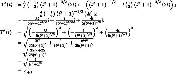 \begin{array}{cc}\hfill {T}^{\prime }\left(t\right)& =\frac{3}{5}\left(-\frac{1}{2}\right){\left({t}^{2}+1\right)}^{-3\text{/}2}\left(2t\right)\phantom{\rule{0.1em}{0ex}}\text{i}-\left({\left({t}^{2}+1\right)}^{-1\text{/}2}-t\left(\frac{1}{2}\right){\left({t}^{2}+1\right)}^{-3\text{/}2}\left(2t\right)\right)\phantom{\rule{0.1em}{0ex}}\text{j}\hfill \\ & \phantom{\rule{3em}{0ex}}-\frac{4}{5}\left(-\frac{1}{2}\right){\left({t}^{2}+1\right)}^{-3\text{/}2}\left(2t\right)\phantom{\rule{0.1em}{0ex}}\text{k}\hfill \\ & =-\frac{3t}{5{\left({t}^{2}+1\right)}^{3\text{/}2}}\text{i}-\frac{1}{{\left({t}^{2}+1\right)}^{3\text{/}2}}\text{j}+\frac{4t}{5{\left({t}^{2}+1\right)}^{3\text{/}2}}\text{k}\hfill \\ \hfill ‖{T}^{\prime }\left(t\right)‖& =\sqrt{{\left(-\frac{3t}{5{\left({t}^{2}+1\right)}^{3\text{/}2}}\right)}^{2}+{\left(-\frac{1}{{\left({t}^{2}+1\right)}^{3\text{/}2}}\right)}^{2}+{\left(\frac{4t}{5{\left({t}^{2}+1\right)}^{3\text{/}2}}\right)}^{2}}\hfill \\ & =\sqrt{\frac{9{t}^{2}}{25{\left({t}^{2}+1\right)}^{3}}+\frac{1}{{\left({t}^{2}+1\right)}^{3}}+\frac{16{t}^{2}}{25{\left({t}^{2}+1\right)}^{3}}}\hfill \\ & =\sqrt{\frac{25{t}^{2}+25}{25{\left({t}^{2}+1\right)}^{3}}}\hfill \\ & =\sqrt{\frac{1}{{\left({t}^{2}+1\right)}^{2}}}\hfill \\ & =\frac{1}{{t}^{2}+1}.\hfill \end{array}