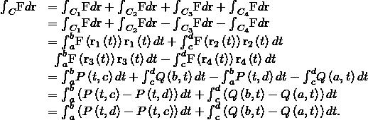 \begin{array}{cc}\hfill {\int }_{C}\text{F}•d\text{r}& ={\int }_{{C}_{1}}\text{F}•d\text{r}+{\int }_{{C}_{2}}\text{F}•d\text{r}+{\int }_{{C}_{3}}\text{F}•d\text{r}+{\int }_{{C}_{4}}\text{F}•d\text{r}\hfill \\ & ={\int }_{{C}_{1}}\text{F}•d\text{r}+{\int }_{{C}_{2}}\text{F}•d\text{r}-{\int }_{\text{−}{C}_{3}}\text{F}•d\text{r}-{\int }_{\text{−}{C}_{4}}\text{F}•d\text{r}\hfill \\ & ={\int }_{a}^{b}\text{F}\left({\text{r}}_{1}\left(t\right)\right)•{\text{r}}_{1}\left(t\right)dt+{\int }_{c}^{d}\text{F}\left({\text{r}}_{2}\left(t\right)\right)•{\text{r}}_{2}\left(t\right)dt\hfill \\ & \phantom{\rule{0.5em}{0ex}}\text{−}{\int }_{a}^{b}\text{F}\left({\text{r}}_{3}\left(t\right)\right)•{\text{r}}_{3}\left(t\right)dt-{\int }_{c}^{d}\text{F}\left({\text{r}}_{4}\left(t\right)\right)•{\text{r}}_{4}\left(t\right)dt\hfill \\ & ={\int }_{a}^{b}P\left(t,c\right)dt+{\int }_{c}^{d}Q\left(b,t\right)dt-{\int }_{a}^{b}P\left(t,d\right)dt-{\int }_{c}^{d}Q\left(a,t\right)dt\hfill \\ & ={\int }_{a}^{b}\left(P\left(t,c\right)-P\left(t,d\right)\right)dt+{\int }_{c}^{d}\left(Q\left(b,t\right)-Q\left(a,t\right)\right)dt\hfill \\ & =\text{−}{\int }_{a}^{b}\left(P\left(t,d\right)-P\left(t,c\right)\right)dt+{\int }_{c}^{d}\left(Q\left(b,t\right)-Q\left(a,t\right)\right)dt.\hfill \end{array}