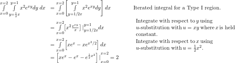 \begin{array}{ccccc}\hfill \underset{x=0}{\overset{x=2}{\int }}\phantom{\rule{0.2em}{0ex}}\underset{y=\frac{1}{2}x}{\overset{y=1}{\int }}{x}^{2}{e}^{xy}dy\phantom{\rule{0.2em}{0ex}}dx& =\underset{x=0}{\overset{x=2}{\int }}\left[\underset{y=1\text{/}2x}{\overset{y=1}{\int }}{x}^{2}{e}^{xy}dy\right]dx\hfill & & & \text{Iterated integral for a Type I region.}\hfill \ & =\underset{x=0}{\overset{x=2}{\int }}{\left[{x}^{2}\frac{{e}^{xy}}{x}\right]|}_{y=1\text{/}2x}^{y=1}dx\hfill & & & \begin{array}{c}\text{Integrate with respect to}\phantom{\rule{0.2em}{0ex}}y\phantom{\rule{0.2em}{0ex}}\text{using}\hfill \ u\text{-substitution with}\phantom{\rule{0.2em}{0ex}}u=xy\phantom{\rule{0.2em}{0ex}}\text{where}\phantom{\rule{0.2em}{0ex}}x\phantom{\rule{0.2em}{0ex}}\text{is held}\hfill \ \text{constant.}\hfill \end{array}\hfill \ & =\underset{x=0}{\overset{x=2}{\int }}\left[x{e}^{x}-x{e}^{{x}^{2}\text{/}2}\right]dx\hfill & & & \begin{array}{c}\text{Integrate with respect to}\phantom{\rule{0.2em}{0ex}}x\phantom{\rule{0.2em}{0ex}}\text{using}\hfill \ u\text{-substitution with}\phantom{\rule{0.2em}{0ex}}u=\frac{1}{2}{x}^{2}.\hfill \end{array}\hfill \ & ={\left[x{e}^{x}-{e}^{x}-{e}^{\frac{1}{2}{x}^{2}}\right]|}_{x=0}^{x=2}=2\hfill & & & \end{array}