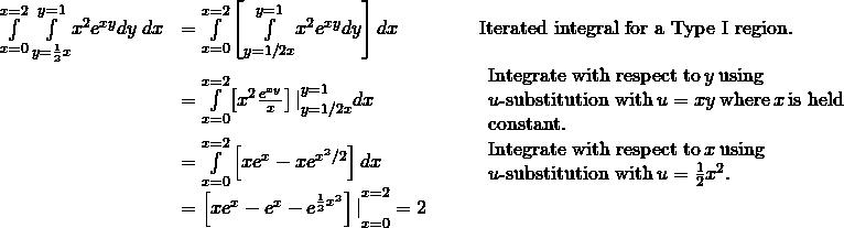 \begin{array}{ccccc}\hfill \underset{x=0}{\overset{x=2}{\int }}\phantom{\rule{0.2em}{0ex}}\underset{y=\frac{1}{2}x}{\overset{y=1}{\int }}{x}^{2}{e}^{xy}dy\phantom{\rule{0.2em}{0ex}}dx& =\underset{x=0}{\overset{x=2}{\int }}\left[\underset{y=1\text{/}2x}{\overset{y=1}{\int }}{x}^{2}{e}^{xy}dy\right]dx\hfill & & & \text{Iterated integral for a Type I region.}\hfill \\ & =\underset{x=0}{\overset{x=2}{\int }}{\left[{x}^{2}\frac{{e}^{xy}}{x}\right]|}_{y=1\text{/}2x}^{y=1}dx\hfill & & & \begin{array}{c}\text{Integrate with respect to}\phantom{\rule{0.2em}{0ex}}y\phantom{\rule{0.2em}{0ex}}\text{using}\hfill \\ u\text{-substitution with}\phantom{\rule{0.2em}{0ex}}u=xy\phantom{\rule{0.2em}{0ex}}\text{where}\phantom{\rule{0.2em}{0ex}}x\phantom{\rule{0.2em}{0ex}}\text{is held}\hfill \\ \text{constant.}\hfill \end{array}\hfill \\ & =\underset{x=0}{\overset{x=2}{\int }}\left[x{e}^{x}-x{e}^{{x}^{2}\text{/}2}\right]dx\hfill & & & \begin{array}{c}\text{Integrate with respect to}\phantom{\rule{0.2em}{0ex}}x\phantom{\rule{0.2em}{0ex}}\text{using}\hfill \\ u\text{-substitution with}\phantom{\rule{0.2em}{0ex}}u=\frac{1}{2}{x}^{2}.\hfill \end{array}\hfill \\ & ={\left[x{e}^{x}-{e}^{x}-{e}^{\frac{1}{2}{x}^{2}}\right]|}_{x=0}^{x=2}=2\hfill & & & \end{array}