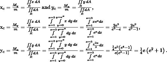\begin{array}{}\\ \\ \\ \\ {x}_{c}=\frac{{M}_{y}}{m}=\frac{\underset{R}{\iint }x\phantom{\rule{0.2em}{0ex}}dA}{\underset{R}{\iint }dA}\phantom{\rule{0.2em}{0ex}}\text{and}\phantom{\rule{0.2em}{0ex}}{y}_{c}=\frac{{M}_{x}}{m}=\frac{\underset{R}{\iint }y\phantom{\rule{0.2em}{0ex}}dA}{\underset{R}{\iint }dA},\hfill \\ {x}_{c}=\frac{{M}_{y}}{m}=\frac{\underset{R}{\iint }x\phantom{\rule{0.2em}{0ex}}dA}{\underset{R}{\iint }dA}=\frac{\underset{x=1}{\overset{x=3}{\int }}\phantom{\rule{0.2em}{0ex}}\underset{y=0}{\overset{y={e}^{x}}{\int }}x\phantom{\rule{0.2em}{0ex}}dy\phantom{\rule{0.2em}{0ex}}dx}{\underset{x=1}{\overset{x=3}{\int }}\phantom{\rule{0.2em}{0ex}}\underset{y=0}{\overset{y={e}^{x}}{\int }}dy\phantom{\rule{0.2em}{0ex}}dx}=\frac{\underset{x=1}{\overset{x=3}{\int }}x{e}^{x}dx}{\underset{x=1}{\overset{x=3}{\int }}{e}^{x}dx}=\frac{2{e}^{3}}{{e}^{3}-e}=\frac{2{e}^{2}}{{e}^{2}-1},\hfill \\ {y}_{c}=\frac{{M}_{x}}{m}=\frac{\underset{R}{\iint }y\phantom{\rule{0.2em}{0ex}}dA}{\underset{R}{\iint }dA}=\frac{\underset{x=1}{\overset{x=3}{\int }}\phantom{\rule{0.2em}{0ex}}\underset{y=0}{\overset{y={e}^{x}}{\int }}y\phantom{\rule{0.2em}{0ex}}dy\phantom{\rule{0.2em}{0ex}}dx}{\underset{x=1}{\overset{x=3}{\int }}\phantom{\rule{0.2em}{0ex}}\underset{y=0}{\overset{y={e}^{x}}{\int }}dy\phantom{\rule{0.2em}{0ex}}dx}=\frac{\underset{x=1}{\overset{x=3}{\int }}\frac{{e}^{2x}}{2}dx}{\underset{x=1}{\overset{x=3}{\int }}{e}^{x}dx}=\frac{\frac{1}{4}{e}^{2}\left({e}^{4}-1\right)}{e\left({e}^{2}-1\right)}=\frac{1}{4}e\left({e}^{2}+1\right).\hfill \end{array}