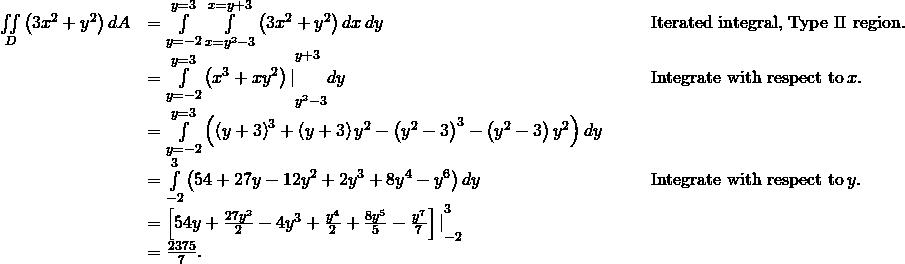 \begin{array}{ccccc}\hfill \underset{D}{\iint }\left(3{x}^{2}+{y}^{2}\right)dA& =\underset{y=-2}{\overset{y=3}{\int }}\phantom{\rule{0.2em}{0ex}}\underset{x={y}^{2}-3}{\overset{x=y+3}{\int }}\left(3{x}^{2}+{y}^{2}\right)dx\phantom{\rule{0.2em}{0ex}}dy\hfill & & & \text{Iterated integral, Type II region.}\hfill \ & ={\underset{y=-2}{\overset{y=3}{\int }}\left({x}^{3}+x{y}^{2}\right)|}_{{y}^{2}-3}^{y+3}dy\hfill & & & \text{Integrate with respect to}\phantom{\rule{0.2em}{0ex}}x.\hfill \ & =\underset{y=-2}{\overset{y=3}{\int }}\left({\left(y+3\right)}^{3}+\left(y+3\right){y}^{2}-{\left({y}^{2}-3\right)}^{3}-\left({y}^{2}-3\right){y}^{2}\right)dy\hfill & & & \ & =\underset{-2}{\overset{3}{\int }}\left(54+27y-12{y}^{2}+2{y}^{3}+8{y}^{4}-{y}^{6}\right)dy\hfill & & & \text{Integrate with respect to}\phantom{\rule{0.2em}{0ex}}y.\hfill \ & ={\left[54y+\frac{27{y}^{2}}{2}-4{y}^{3}+\frac{{y}^{4}}{2}+\frac{8{y}^{5}}{5}-\frac{{y}^{7}}{7}\right]|}_{-2}^{3}\hfill & & & \ & =\frac{2375}{7}.\hfill & & & \end{array}