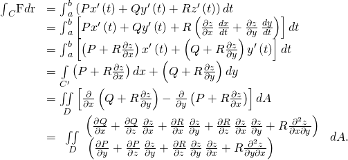 \begin{array}{cc}\hfill {\int }_{C}\text{F}·d\text{r}& ={\int }_{a}^{b}\left(P{x}^{\prime }\left(t\right)+Q{y}^{\prime }\left(t\right)+R{z}^{\prime }\left(t\right)\right)dt\hfill \\ & ={\int }_{a}^{b}\left[P{x}^{\prime }\left(t\right)+Q{y}^{\prime }\left(t\right)+R\left(\frac{\partial z}{\partial x}\phantom{\rule{0.2em}{0ex}}\frac{dx}{dt}+\frac{\partial z}{\partial y}\phantom{\rule{0.2em}{0ex}}\frac{dy}{dt}\right)\right]dt\hfill \\ & ={\int }_{a}^{b}\left[\left(P+R\frac{\partial z}{\partial x}\right){x}^{\prime }\left(t\right)+\left(Q+R\frac{\partial z}{\partial y}\right){y}^{\prime }\left(t\right)\right]dt\hfill \\ & =\underset{{C}^{\prime }}{\int }\left(P+R\frac{\partial z}{\partial x}\right)dx+\left(Q+R\frac{\partial z}{\partial y}\right)dy\hfill \\ & =\underset{D}{\iint }\left[\frac{\partial }{\partial x}\left(Q+R\frac{\partial z}{\partial y}\right)-\frac{\partial }{\partial y}\left(P+R\frac{\partial z}{\partial x}\right)\right]dA\hfill \\ & =\begin{array}{c}\underset{D}{\iint }\begin{array}{c}\left(\frac{\partial Q}{\partial x}+\frac{\partial Q}{\partial z}\phantom{\rule{0.2em}{0ex}}\frac{\partial z}{\partial x}+\frac{\partial R}{\partial x}\phantom{\rule{0.2em}{0ex}}\frac{\partial z}{\partial y}+\frac{\partial R}{\partial z}\phantom{\rule{0.2em}{0ex}}\frac{\partial z}{\partial x}\phantom{\rule{0.2em}{0ex}}\frac{\partial z}{\partial y}+R\frac{{\partial }^{2}z}{\partial x\partial y}\right)\hfill \\ \text{−}\left(\frac{\partial P}{\partial y}+\frac{\partial P}{\partial z}\phantom{\rule{0.2em}{0ex}}\frac{\partial z}{\partial y}+\frac{\partial R}{\partial z}\phantom{\rule{0.2em}{0ex}}\frac{\partial z}{\partial y}\phantom{\rule{0.2em}{0ex}}\frac{\partial z}{\partial x}+R\frac{{\partial }^{2}z}{\partial y\partial x}\right)\hfill \end{array}\hfill \end{array}dA.\hfill \end{array}