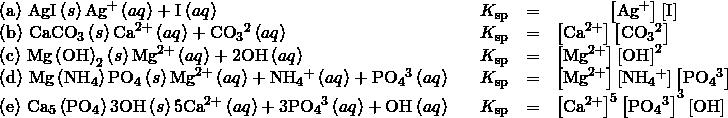 \begin{array}{ccccc}\left(\text{a}\right)\phantom{\rule{0.2em}{0ex}}\text{AgI}\left(s\right)⇌{\text{Ag}}^{\text{+}}\left(aq\right)+{\text{I}}^{\text{−}}\left(aq\right)\hfill & & \hfill {K}_{\text{sp}}& =\hfill & {\left[\text{Ag}}^{\text{+}}\right]\left[{\text{I}}^{\text{−}}\right]\hfill \\ \left(\text{b}\right)\phantom{\rule{0.2em}{0ex}}{\text{CaCO}}_{3}\left(s\right)⇌{\text{Ca}}^{\text{2+}}\left(aq\right)+{\text{CO}}_{3}{}^{\text{2−}}\left(aq\right)\hfill & & \hfill {K}_{\text{sp}}& =\hfill & \left[{\text{Ca}}^{\text{2+}}{\right]\left[\text{CO}}_{3}{}^{\text{2−}}\right]\hfill \\ \left(\text{c}\right)\phantom{\rule{0.2em}{0ex}}{\text{Mg}\left(\text{OH}\right)}_{2}\left(s\right)⇌{\text{Mg}}^{\text{2+}}\left(aq\right)+{\text{2OH}}^{\text{−}}\left(aq\right)\hfill & & \hfill {K}_{\text{sp}}& =\hfill & \left[{\text{Mg}}^{\text{2+}}\right]{\left[{\text{OH}}^{\text{−}}\right]}^{2}\hfill \\ \left(\text{d}\right)\phantom{\rule{0.2em}{0ex}}\text{Mg}\left({\text{NH}}_{\text{4}}\right){\text{PO}}_{\text{4}}\left(s\right)⇌{\text{Mg}}^{\text{2+}}\left(aq\right)+{\text{NH}}_{4}{}^{\text{+}}\left(aq\right)+{\text{PO}}_{4}{}^{\text{3−}}\left(aq\right)\hfill & & \hfill {K}_{\text{sp}}& =\hfill & \left[{\text{Mg}}^{\text{2+}}{\right]\left[\text{NH}}_{4}{}^{\text{+}}\right]{\left[\text{PO}}_{4}{}^{\text{3−}}\right]\hfill \\ \left(\text{e}\right)\phantom{\rule{0.2em}{0ex}}{\text{Ca}}_{5}\left({\text{PO}}_{4}\right)3\text{OH}\left(s\right)⇌{\text{5Ca}}^{\text{2+}}\left(aq\right)+{\text{3PO}}_{4}{}^{\text{3−}}\left(aq\right)+{\text{OH}}^{\text{−}}\left(aq\right)\hfill & & \hfill {K}_{\text{sp}}& =\hfill & {{\left[\text{Ca}}^{\text{2+}}\right]}^{5}\left[\text{P}{\text{O}}_{4}{}^{\text{3−}}{\right]}^{3}\left[{\text{OH}}^{\text{−}}\right]\hfill \end{array}