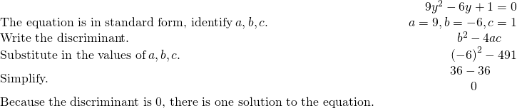 \begin{array}{cccc}& & & \hfill 9{y}^{2}-6y+1=0\\ \text{The equation is in standard form, identify}\phantom{\rule{0.2em}{0ex}}a,b,c.\hfill & & & \hfill a=9,b=-6,c=1\\ \text{Write the discriminant.}\hfill & & & \hfill {b}^{2}-4ac\phantom{\rule{1.2em}{0ex}}\\ \text{Substitute in the values of}\phantom{\rule{0.2em}{0ex}}a,b,c.\hfill & & & \hfill {\left(-6\right)}^{2}-4·9·1\\ \text{Simplify.}\hfill & & & \hfill \begin{array}{c}\hfill 36-36\phantom{\rule{1.6em}{0ex}}\\ \hfill 0\phantom{\rule{2.7em}{0ex}}\end{array}\\ \text{Because the discriminant is 0, there is one solution to the equation.}\hfill & & & \end{array}