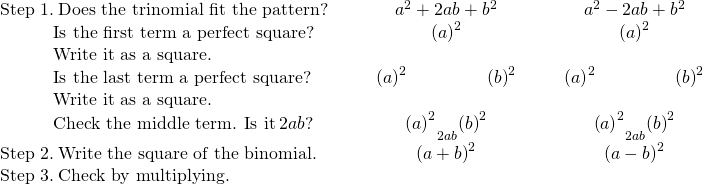 \begin{array}{ccccccc}\text{Step 1.}\phantom{\rule{0.2em}{0ex}}\text{Does the trinomial fit the pattern?}\hfill & & & \hfill {a}^{2}+2ab+{b}^{2}\hfill & & & \hfill {a}^{2}-2ab+{b}^{2}\hfill \\ \phantom{\rule{3em}{0ex}}\text{Is the first term a perfect square?}\hfill & & & \hfill {\left(a\right)}^{2}\hfill & & & \hfill {\left(a\right)}^{2}\hfill \\ \phantom{\rule{3em}{0ex}}\text{Write it as a square.}\hfill & & & & & & \\ \phantom{\rule{3em}{0ex}}\text{Is the last term a perfect square?}\hfill & & & \hfill {\left(a\right)}^{2}\phantom{\rule{4.5em}{0ex}}{\left(b\right)}^{2}\hfill & & & \hfill {\left(a\right)}^{2}\phantom{\rule{4.5em}{0ex}}{\left(b\right)}^{2}\hfill \\ \phantom{\rule{3em}{0ex}}\text{Write it as a square.}\hfill & & & & & & \\ \phantom{\rule{3em}{0ex}}\text{Check the middle term. Is it}\phantom{\rule{0.2em}{0ex}}2ab?\hfill & & & \hfill {\left(a\right)}^{2}{}_{\text{↘}}\underset{2·a·b}{}{}_{\text{↙}}{\left(b\right)}^{2}\hfill & & & \hfill {\left(a\right)}^{2}{}_{\text{↘}}\underset{2·a·b}{}{}_{\text{↙}}{\left(b\right)}^{2}\hfill \\ \text{Step 2.}\phantom{\rule{0.2em}{0ex}}\text{Write the square of the binomial.}\hfill & & & \hfill {\left(a+b\right)}^{2}\hfill & & & \hfill {\left(a-b\right)}^{2}\hfill \\ \text{Step 3.}\phantom{\rule{0.2em}{0ex}}\text{Check by multiplying.}\hfill & & & & & & \end{array}