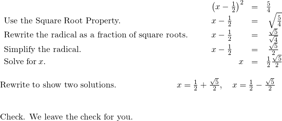 \begin{array}{c}\begin{array}{cccccc}& & & {\left(x-\frac{1}{2}\right)}^{2}\hfill & =\hfill & \frac{5}{4}\hfill \\ \text{Use the Square Root Property.}\hfill & & & x-\frac{1}{2}\hfill & =\hfill & ±\phantom{\rule{0.2em}{0ex}}\sqrt{\frac{5}{4}}\hfill \\ \text{Rewrite the radical as a fraction of square roots.}\hfill & & & x-\frac{1}{2}\hfill & =\hfill & ±\phantom{\rule{0.2em}{0ex}}\frac{\sqrt{5}}{\sqrt{4}}\hfill \\ \text{Simplify the radical.}\hfill & & & x-\frac{1}{2}\hfill & =\hfill & ±\phantom{\rule{0.2em}{0ex}}\frac{\sqrt{5}}{2}\hfill \\ \text{Solve for}\phantom{\rule{0.2em}{0ex}}x.\hfill & & & \hfill x& =\hfill & \frac{1}{2}±\frac{\sqrt{5}}{2}\hfill \end{array}\hfill \\ \\ \text{Rewrite to show two solutions.}\phantom{\rule{7em}{0ex}}x=\frac{1}{2}+\frac{\sqrt{5}}{2},\phantom{\rule{1em}{0ex}}x=\frac{1}{2}-\frac{\sqrt{5}}{2}\hfill & & \\ \text{Check. We leave the check for you.}\hfill & & \end{array}