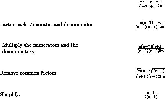 \begin{array}{cccc}& & & \hfill \phantom{\rule{5em}{0ex}}\frac{{n}^{2}-7n}{{n}^{2}+2n+1}·\frac{n+1}{2n}\hfill \\ \\ \\ \text{Factor each numerator and denominator.}\hfill & & & \hfill \phantom{\rule{5em}{0ex}}\frac{n\left(n-7\right)}{\left(n+1\right)\left(n+1\right)}·\frac{n+1}{2n}\hfill \\ \\ \\ \begin{array}{c}\text{Multiply the numerators and the}\hfill \\ \text{denominators.}\hfill \end{array}\hfill & & & \hfill \phantom{\rule{5em}{0ex}}\frac{n\left(n-7\right)\left(n+1\right)}{\left(n+1\right)\left(n+1\right)2n}\hfill \\ \\ \\ \text{Remove common factors.}\hfill & & & \hfill \phantom{\rule{5em}{0ex}}\frac{\overline{)n}\left(n-7\right)\overline{)\left(n+1\right)}}{\left(n+1\right)\overline{)\left(n+1\right)}2\overline{)n}}\hfill \\ \\ \\ \text{Simplify.}\hfill & & & \hfill \phantom{\rule{5em}{0ex}}\frac{n-7}{2\left(n+1\right)}\hfill \end{array}