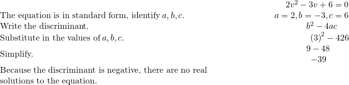 \begin{array}{cccc}& & & \hfill \phantom{\rule{5em}{0ex}}2{v}^{2}-3v+6=0\\ \text{The equation is in standard form, identify}\phantom{\rule{0.2em}{0ex}}a,b,c.\hfill & & & \hfill \phantom{\rule{5em}{0ex}}a=2,b=-3,c=6\\ \text{Write the discriminant.}\hfill & & & \hfill \phantom{\rule{5em}{0ex}}{b}^{2}-4ac\phantom{\rule{1.3em}{0ex}}\\ \text{Substitute in the values of}\phantom{\rule{0.2em}{0ex}}a,b,c.\hfill & & & \hfill \phantom{\rule{5em}{0ex}}{\left(3\right)}^{2}-4·2·6\\ \text{Simplify.}\hfill & & & \hfill \phantom{\rule{5em}{0ex}}\begin{array}{c}\hfill 9-48\phantom{\rule{1.7em}{0ex}}\\ \hfill -39\phantom{\rule{2.1em}{0ex}}\end{array}\\ \text{Because the discriminant is negative, there are no real}\hfill & & & \\ \text{solutions to the equation.}\hfill & & & \end{array}