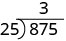 25 fits into 87 three times. 3 is written above the second digit of 875 in the long division bracket.