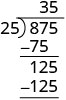 25 fits into 125 five times. 5 is written to the right of the 3 on top of the long division bracket. 5 times 25 is 125. 125 minus 125 is zero. There is zero remainder, so 25 fits into 125 exactly five times. 875 divided by 25 equals 35.