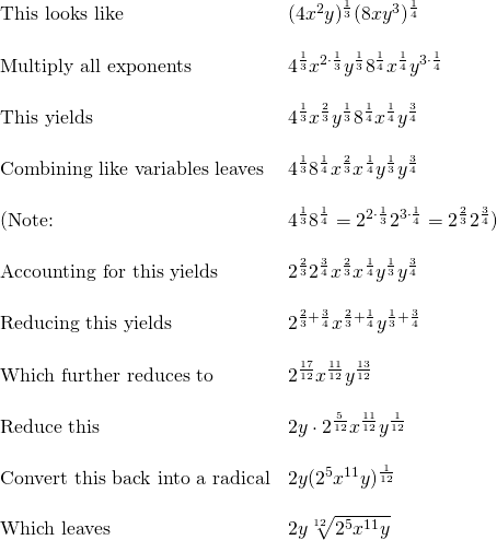 \begin{array}{ll} \text{This looks like} & (4x^2y)^{\frac{1}{3}}(8xy^3)^{\frac{1}{4}} \\ \\ \text{Multiply all exponents} & 4^{\frac{1}{3}}x^{2\cdot \frac{1}{3}}y^{\frac{1}{3}}8^{\frac{1}{4}}x^{\frac{1}{4}}y^{3\cdot \frac{1}{4}} \\ \\ \text{This yields} & 4^{\frac{1}{3}}x^{\frac{2}{3}}y^{\frac{1}{3}}8^{\frac{1}{4}}x^{\frac{1}{4}}y^{\frac{3}{4}} \\ \\ \text{Combining like variables leaves} & 4^{\frac{1}{3}}8^{\frac{1}{4}}x^{\frac{2}{3}}x^{\frac{1}{4}}y^{\frac{1}{3}}y^{\frac{3}{4}} \\ \\ (\text{Note: }& 4^{\frac{1}{3}}8^{\frac{1}{4}}=2^{2\cdot \frac{1}{3}}2^{3\cdot \frac{1}{4}}=2^{\frac{2}{3}}2^{\frac{3}{4}}) \\ \\ \text{Accounting for this yields} & 2^{\frac{2}{3}}2^{\frac{3}{4}}x^{\frac{2}{3}}x^{\frac{1}{4}}y^{\frac{1}{3}}y^{\frac{3}{4}}\\ \\ \text{Reducing this yields} & 2^{\frac{2}{3}+\frac{3}{4}}x^{\frac{2}{3}+\frac{1}{4}}y^{\frac{1}{3}+\frac{3}{4}} \\ \\ \text{Which further reduces to} & 2^{\frac{17}{12}}x^{\frac{11}{12}}y^{\frac{13}{12}} \\ \\ \text{Reduce this} & 2y\cdot 2^{\frac{5}{12}}x^{\frac{11}{12}}y^{\frac{1}{12}} \\ \\ \text{Convert this back into a radical} & 2y(2^5x^{11}y)^{\frac{1}{12}} \\ \\ \text{Which leaves } & 2y \sqrt[12]{2^5x^{11}y} \end{array}