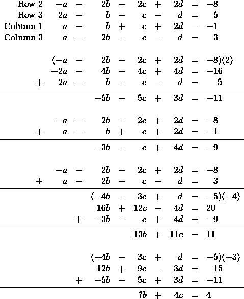 \begin{array}{rrrrrrrrrl} \text{Row 2}&-a&-&2b&-&2c&+&2d&=&-8 \\ \text{Row 3}&2a&-&b&-&c&-&d&=&\phantom{-}5 \\ \text{Column 1}&a&-&b&+&c&+&2d&=&-1 \\ \text{Column 3}&a&-&2b&-&c&-&d&=&\phantom{-}3 \\ \\ &(-a&-&2b&-&2c&+&2d&=&-8)(2) \\ &-2a&-&4b&-&4c&+&4d&=&-16 \\ +&2a&-&b&-&c&-&d&=&\phantom{-0}5 \\ \midrule &&&-5b&-&5c&+&3d&=&-11 \\ \\ &-a&-&2b&-&2c&+&2d&=&-8 \\ +&a&-&b&+&c&+&2d&=&-1 \\ \midrule &&&-3b&-&c&+&4d&=&-9 \\ \\ &-a&-&2b&-&2c&+&2d&=&-8 \\ +&a&-&2b&-&c&-&d&=&\phantom{-}3 \\ \midrule &&&(-4b&-&3c&+&d&=&-5)(-4) \\ &&&16b&+&12c&-&4d&=&20 \\ &&+&-3b&-&c&+&4d&=&-9 \\ \midrule &&&&&13b&+&11c&=&11 \\ \\ &&&(-4b&-&3c&+&d&=&-5)(-3) \\ &&&12b&+&9c&-&3d&=&\phantom{-}15 \\ &&+&-5b&-&5c&+&3d&=&-11 \\ \midrule &&&&&7b&+&4c&=&4 \end{array}