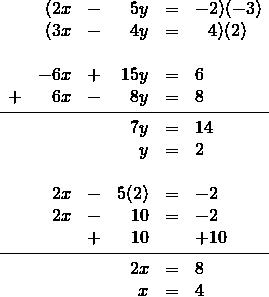 \begin{array}{rrrrrl} \\ \\ \\ \\ \\ \\ \\ \\ \\ \\ \\ \\ \\ &(2x&-&5y&=&-2)(-3) \\ &(3x&-&4y&=&\phantom{-}4)(2) \\ \\ &-6x&+&15y&=&6 \\ +&6x&-&8y&=&8 \\ \midrule &&&7y&=&14 \\ &&&y&=&2 \\ \\ &2x&-&5(2)&=&-2 \\ &2x&-&10&=&-2 \\ &&+&10&&+10 \\ \midrule &&&2x&=&8 \\ &&&x&=&4 \end{array}