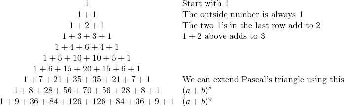 \begin{array}{cl} 1&\text{Start with 1} \\ 1+1&\text{The outside number is always 1} \\ 1+2+1&\text{The two 1's in the last row add to 2} \\ 1+3+3+1&1+2 \text{ above adds to 3} \\ 1+4+6+4+1& \\ 1+5+10+10+5+1& \\ 1+6+15+20+15+6+1& \\ 1+7+21+35+35+21+7+1 & \text{We can extend Pascal's triangle using this} \\ 1+8+28+56+70+56+28+8+1&(a+b)^8 \\ 1+9+36+84+126+126+84+36+9+1&(a+b)^9 \\ \end{array}