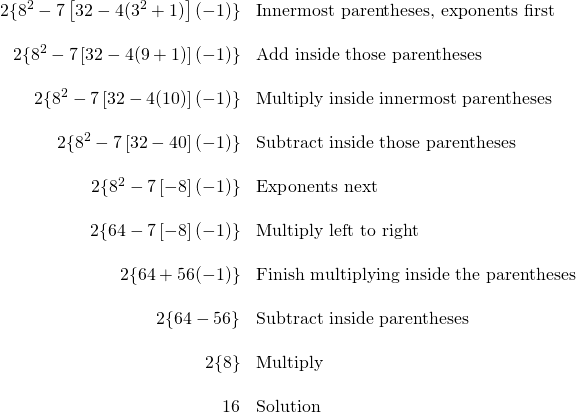 \begin{array}{rl} 2 \{8^2-7\left[32 - 4(3^2 + 1)\right](-1) \} & \text{Innermost parentheses, exponents first} \\ \\ 2 \{8^2- 7\left[32 - 4(9 + 1)\right](-1) \} & \text{Add inside those parentheses} \\ \\ 2 \{8^2 - 7\left[32 - 4(10)\right](-1) \}& \text{Multiply inside innermost parentheses} \\ \\ 2 \{8^2-7\left[32 - 40\right](-1) \}& \text{Subtract inside those parentheses} \\ \\ 2 \{8^2-7\left[-8\right](-1) \} & \text{Exponents next} \\ \\ 2 \{64 - 7\left[-8\right](-1) \} &\text{Multiply left to right} \\ \\ 2 \{64 + 56(-1) \}& \text{Finish multiplying inside the parentheses} \\ \\ 2 \{64 - 56 \} & \text{Subtract inside parentheses} \\ \\ 2 \{8 \} & \text{Multiply} \\ \\ 16 & \text{Solution} \end{array}