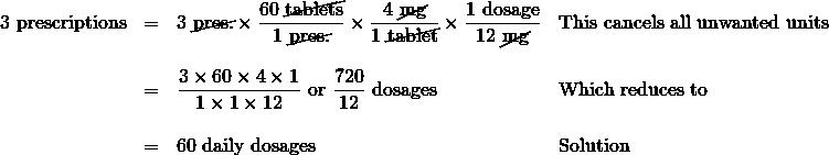 \begin{array}{rrll} 3\text{ prescriptions}&=&3\text{ \cancel{pres.}}\times \dfrac{60\text{ \cancel{tablets}}}{1\text{ \cancel{pres.}}}\times \dfrac{4\text{ \cancel{mg}}}{1\text{ \cancel{tablet}}}\times \dfrac{1\text{ dosage}}{12\text{ \cancel{mg}}}&\text{This cancels all unwanted units} \\ \\ &=&\dfrac{3\times 60\times 4\times 1}{1\times 1\times 12}\text{ or }\dfrac{720}{12}\text{ dosages}&\text{Which reduces to} \\ \\ &=&60\text{ daily dosages}&\text{Solution} \\ \\ \end{array}
