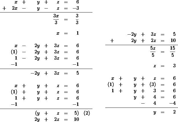 \begin{array}{rr} \\ \\ \\ \\ \\ \\ \\ \\ \\ \\ \\ \\ \\ \\ \\ \\ \\ \\ \begin{array}{rrrrrrrrl} \\ &x&+&y&+&z&=&6& \\ +&2x&-&y&-&z&=&-3& \\ \midrule &&&&&\dfrac{3x}{3}&=&\dfrac{3}{3}& \\ \\ &&&&&x&=&1& \\ \\ &x&-&2y&+&3z&=&6& \\ &(1)&-&2y&+&3z&=&6& \\ &1&-&2y&+&3z&=&6& \\ &-1&&&&&&-1& \\ \midrule &&&-2y&+&3z&=&5& \\ \\ &x&+&y&+&z&=&6& \\ &(1)&+&y&+&z&=&6& \\ &1&+&y&+&z&=&6& \\ &-1&&&&&&-1& \\ \midrule &&&(y&+&z&=&5)&(2) \\ &&&2y&+&2z&=&10& \end{array} & \hspace{0.25in} \begin{array}{rrrrrrr} \\ \\ \\ \\ \\ &&-2y&+&3z&=&5 \\ +&&2y&+&2z&=&10 \\ \midrule &&&&\dfrac{5z}{5}&=&\dfrac{15}{5} \\ \\ &&&&z&=&3 \\ \\ x&+&y&+&z&=&6 \\ (1)&+&y&+&(3)&=&6 \\ 1&+&y&+&3&=&6 \\ &&y&+&4&=&6 \\ &&&-&4&&-4 \\ \midrule &&&&y&=&2 \\ \end{array} \end{array}