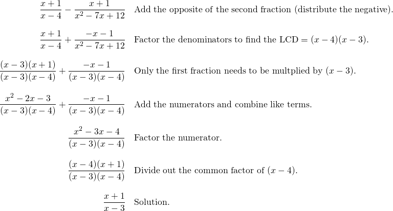 \begin{array}{rl} \dfrac{x+1}{x-4}-\dfrac{x+1}{x^2-7x+12}&\text{Add the opposite of the second fraction (distribute the negative).} \\ \\ \dfrac{x+1}{x-4}+\dfrac{-x-1}{x^2-7x+12}&\text{Factor the denominators to find the LCD}=(x-4)(x-3). \\ \\ \dfrac{(x-3)(x+1)}{(x-3)(x-4)}+\dfrac{-x-1}{(x-3)(x-4)}&\text{Only the first fraction needs to be multplied by }(x-3). \\ \\ \dfrac{x^2-2x-3}{(x-3)(x-4)}+\dfrac{-x-1}{(x-3)(x-4)}&\text{Add the numerators and combine like terms.} \\ \\ \dfrac{x^2-3x-4}{(x-3)(x-4)}&\text{Factor the numerator.} \\ \\ \dfrac{(x-4)(x+1)}{(x-3)(x-4)}&\text{Divide out the common factor of }(x-4). \\ \\ \dfrac{x+1}{x-3}&\text{Solution.} \end{array}