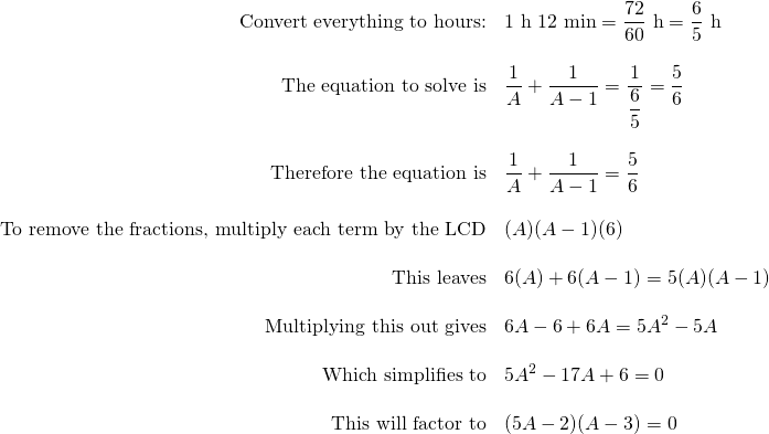 \begin{array}{rl} \text{Convert everything to hours:} & 1\text{ h }12\text{ min}=\dfrac{72}{60} \text{ h}=\dfrac{6}{5}\text{ h}\\ \\ \text{The equation to solve is} & \dfrac{1}{A}+\dfrac{1}{A-1}=\dfrac{1}{\dfrac{6}{5}}=\dfrac{5}{6}\\ \\ \text{Therefore the equation is} & \dfrac{1}{A}+\dfrac{1}{A-1}=\dfrac{5}{6} \\ \\ \text{To remove the fractions, multiply each term by the LCD} & (A)(A-1)(6)\\ \\ \text{This leaves} & 6(A)+6(A-1)=5(A)(A-1) \\ \\ \text{Multiplying this out gives} & 6A-6+6A=5A^2-5A \\ \\ \text{Which simplifies to} & 5A^2-17A +6=0 \\ \\ \text{This will factor to} & (5A-2)(A-3)=0 \end{array}