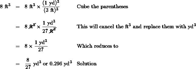 \begin{array}{rrll} 8\text{ ft}^3&=&8\text{ ft}^3 \times \dfrac{(1\text{ yd})^3}{(3\text{ ft})^3}&\text{Cube the parentheses} \\ \\ &=&8\text{ }\cancel{\text{ft}^3}\times \dfrac{1\text{ yd}^3}{27\text{ }\cancel{\text{ft}^3}}&\text{This will cancel the ft}^3\text{ and replace them with yd}^3 \\ \\ &=&8\times \dfrac{1\text{ yd}^3}{27}&\text{Which reduces to} \\ \\ &=&\dfrac{8}{27}\text{ yd}^3\text{ or }0.296\text{ yd}^3&\text{Solution} \end{array}