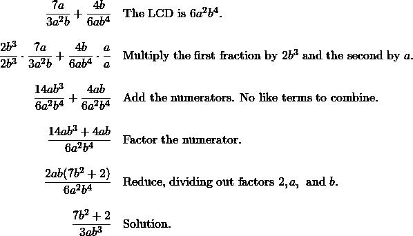 \begin{array}{rl} \dfrac{7a}{3a^2b}+\dfrac{4b}{6ab^4}&\text{The LCD is }6a^2b^4. \\ \\ \dfrac{2b^3}{2b^3}\cdot \dfrac{7a}{3a^2b}+\dfrac{4b}{6ab^4}\cdot \dfrac{a}{a}&\text{Multiply the first fraction by }2b^3 \text { and the second by }a. \\ \\ \dfrac{14ab^3}{6a^2b^4}+\dfrac{4ab}{6a^2b^4}&\text{Add the numerators. No like terms to combine.} \\ \\ \dfrac{14ab^3+4ab}{6a^2b^4}&\text{Factor the numerator.} \\ \\ \dfrac{2ab(7b^2+2)}{6a^2b^4}&\text{Reduce, dividing out factors }2, a, \text{ and }b. \\ \\ \dfrac{7b^2+2}{3ab^3}&\text{Solution.} \end{array}