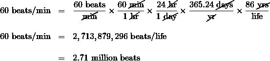 \begin{array}{rrl} \\ \\ \\ \\ 60\text{ beats/min}&=&\dfrac{60\text{ beats}}{\cancel{\text{min}}}\times \dfrac{60\text{ \cancel{min}}}{1\text{ \cancel{hr}}}\times \dfrac{24\text{ \cancel{hr}}}{1\text{ \cancel{day}}}\times \dfrac{365.24\text{ \cancel{days}}}{\cancel{\text{yr}}}\times \dfrac{86\text{ \cancel{yrs}}}{\text{life}} \\ \\ 60\text{ beats/min}&=&2,713,879,296\text{ beats/life} \\ \\ &=&2.71\text{ million beats} \end{array}