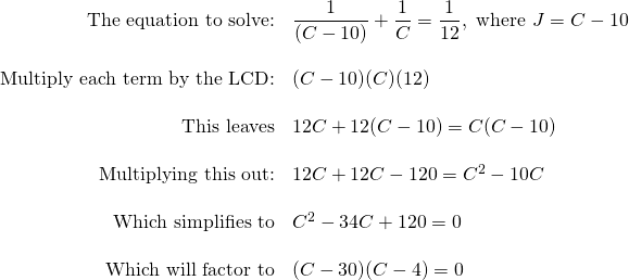 \begin{array}{rl} \text{The equation to solve:}& \dfrac{1}{(C-10)}+\dfrac{1}{C}=\dfrac{1}{12}, \text{ where }J=C-10 \\ \\ \text{Multiply each term by the LCD:}&(C-10)(C)(12) \\ \\ \text{This leaves}&12C+12(C-10)=C(C-10) \\ \\ \text{Multiplying this out:}&12C+12C-120=C^2-10C \\ \\ \text{Which simplifies to}&C^2-34C+120=0 \\ \\ \text{Which will factor to}& (C-30)(C-4) = 0 \end{array}