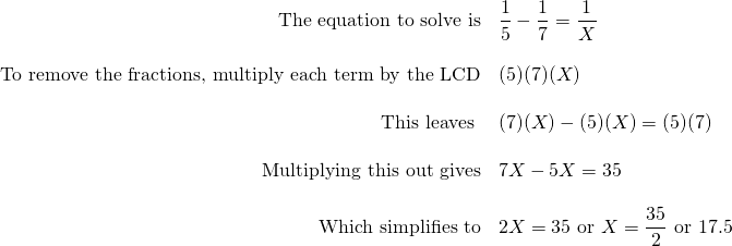 \begin{array}{rl} \text{The equation to solve is} & \dfrac{1}{5}-\dfrac{1}{7}=\dfrac{1}{X} \\ \\ \text{To remove the fractions, multiply each term by the LCD} & (5)(7)(X)\\ \\ \text{This leaves } & (7)(X)-(5)(X)=(5)(7)\\ \\ \text{Multiplying this out gives} & 7X-5X=35\\ \\ \text{Which simplifies to} & 2X=35\text{ or }X=\dfrac{35}{2}\text{ or }17.5 \end{array}