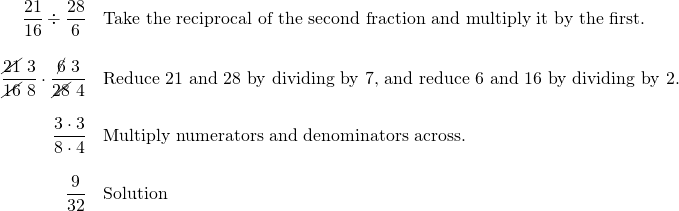 \begin{array}{rl} \dfrac{21}{16}\div \dfrac{28}{6}&\text{Take the reciprocal of the second fraction and multiply it by the first.} \\ \\ \dfrac{\cancel{21}\text{ }3}{\cancel{16}\text{ }8}\cdot \dfrac{\cancel{6}\text{ }3}{\cancel{28}\text{ }4} & \text{Reduce 21 and 28 by dividing by 7, and reduce 6 and 16 by dividing by 2.} \\ \\ \dfrac{3\cdot 3}{8\cdot 4} & \text{Multiply numerators and denominators across.} \\ \\ \dfrac{9}{32} & \text{Solution} \end{array}