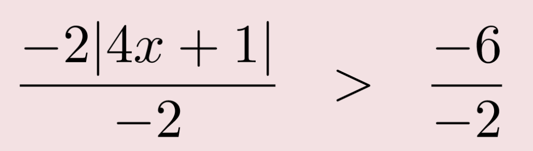 negative 2 times the absolute value of 4 x + 1 divided by negative 2 is greater than negative 6 over negative 2
