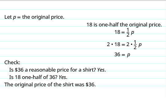 """The top reads, """"Let p equal the original price. 18 is one-half the original price."""" The next line shows the equation 18 equals one-half times p. The following line shows the same equation with each side being multiplied by 2. The next line shows 36 equals p. Below this, it reads, """"Check: Is 💲36 a reasonable price for a shirt? Yes. Is 18 one-half of 36? Yes. The original price of the shirt as 💲36."""