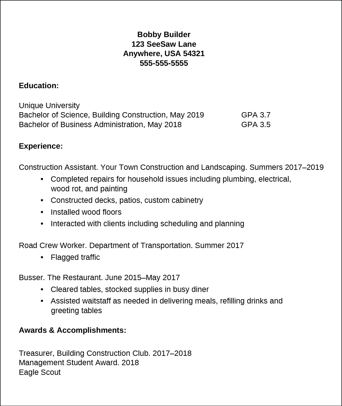 A sample résumé starts with the following information at the top, centered: Bobby Builder; 123 SeeSaw Lane; Anywhere, USA 54321; 555-555-5555. The first section is labeled Education. It lists Unique University; Bachelor of Science, Building Construction, May 2019, GPA 3.7; Bachelor of Business Administration, May 2018, GPA 3.5. The next section is labeled Experience. It lists Construction Assistant. Your Town Construction and Landscaping. Summers 2017 to 2019. Below this line are bullet points: Completed repairs for household issues including plumbing, electrical, wood rot, and painting; Constructed decks, patios, custom cabinetry; Installed wood floors; Interacted with clients including scheduling and planning. Next is Road Crew Worker. Department of Transportation. Summer 2017. Below this line is the bullet Flagged traffic. Next is Busser. The Restaurant. June 2015 to May 2017. Below this line are the bullets Cleared tables, stocked supplies in busy diner; Assisted wait staff as needed in delivering meals, refilling drinks, and greeting tables. The next section is Awards and Accomplishments. It lists Treasurer, Building Construction Club. 2017 to 2018; Management Student Award. 2018; Eagle Scout.
