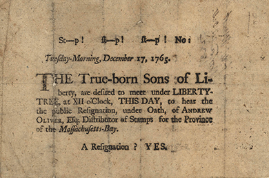 """A broadside bears the words """"St—P! St—P! St—P! No: Tuesday-Morning, December 17, 1765. The True-born Sons of Liberty, are desired to meet under LIBERTY-TREE, at XII o'Clock, THIS DAY, to hear the public Resignation, under Oath, of ANDREW OLIVER, Esq; Distributor of Stamps for the Province of the Massachusetts-Bay. A Resignation? YES."""""""