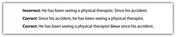 Incorrect: He has been seeing a physical therapist. Since his accident. Correct: Since his accident, he has been seeing a physical therapist. Correct: He has been seeing a physical therapist since his accident.
