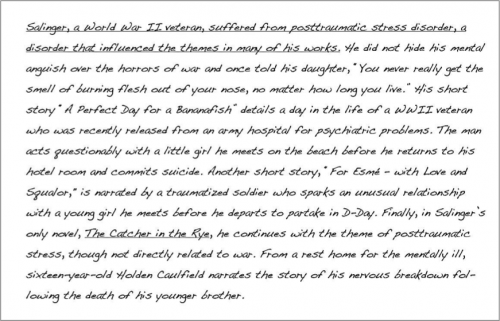 "(underlined) Salinger, a World War II veteran, suffered from post traumatic stress disorder, a disorder that influenced the themes in many of his works. (end underline). He did not hide his mental anguish over the horrors of war and once told his daughter , ""You never really get the smell of burning flesh out of your nose, no matter how long you live."" HIs short story ""A Perfect Day for a Bananafish"" details a day in the life of a WWII veteran who was recently released from an army hospital for psychiatric problems. The man acts questionably with a little girl he meets on the beach before he returns to his hotel room and commits suicide. Another short story, ""For Esme- with Love and Squalor,"" is narrated by a traumatized soldier who sparks an unusual relationship with a young girl he meets before he departs to partake in D-Day. Finally, in Salinger's only novel, The Catcher in the Rye, he continues with the theme of post traumatic stress, though not directly related to war. From a rest home for the mentally ill, sixteen-year-old Holden Caulfield narrates the story of his nervous breakdown following the death of his younger brother."